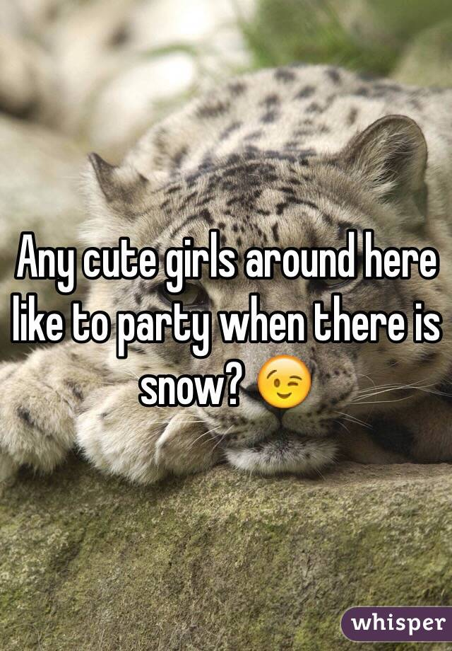 Any cute girls around here like to party when there is snow? 😉