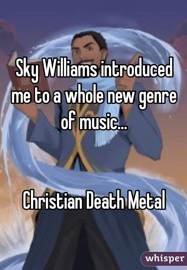 Sky Williams introduced me to a whole new genre of music...   Christian Death Metal