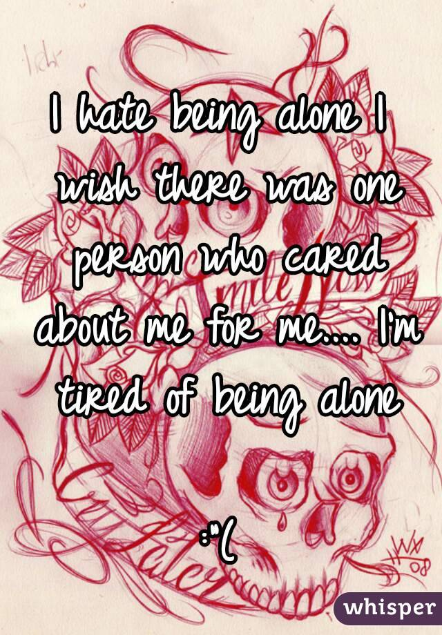 """I hate being alone I wish there was one person who cared about me for me.... I'm tired of being alone  :""""("""