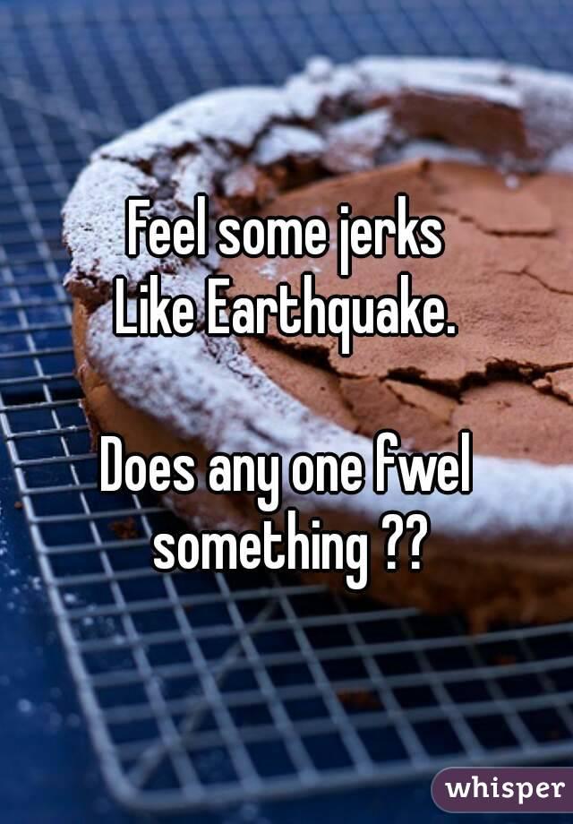 Feel some jerks Like Earthquake.  Does any one fwel something ??