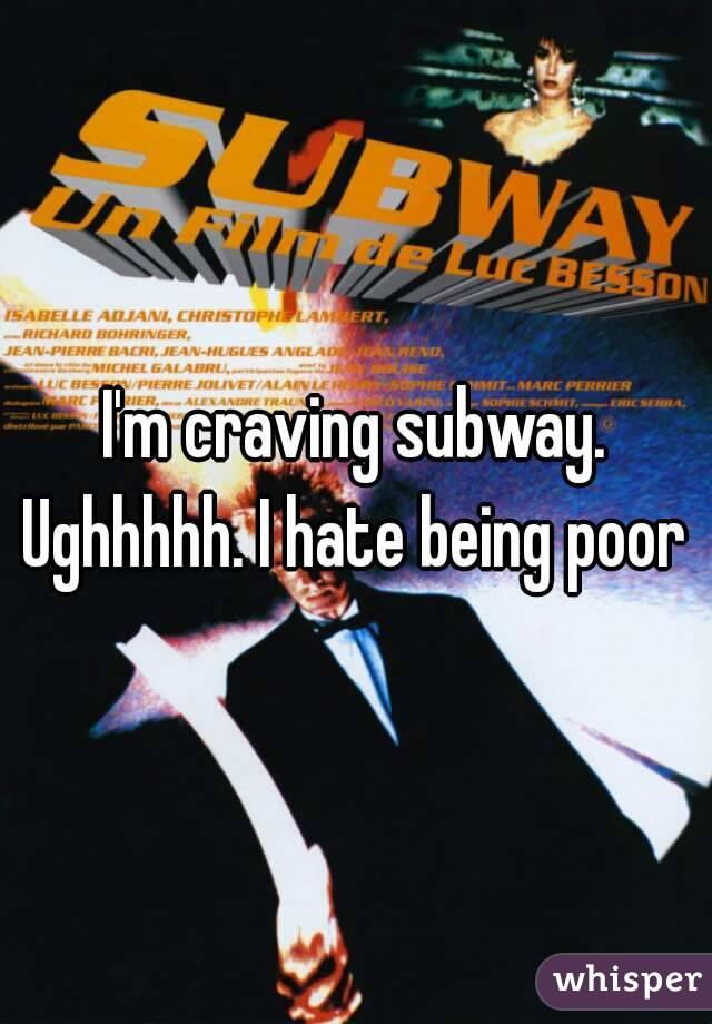 I'm craving subway. Ughhhhh. I hate being poor