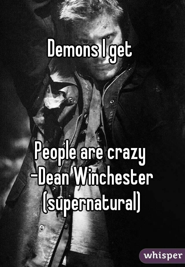 Demons I get     People are crazy  -Dean Winchester (supernatural)