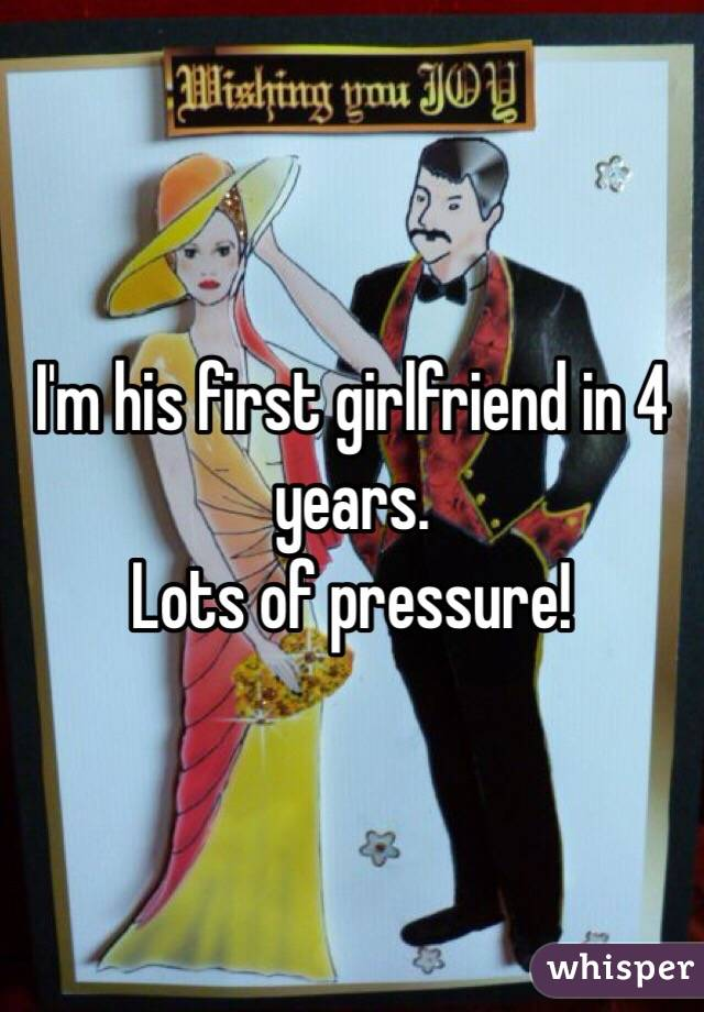 I'm his first girlfriend in 4 years.  Lots of pressure!