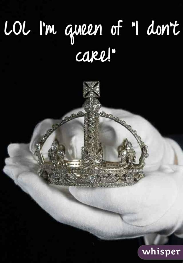 """LOL I'm queen of """"I don't care!"""""""