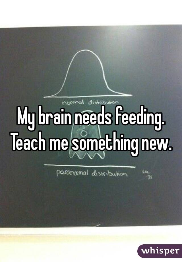 My brain needs feeding. Teach me something new.