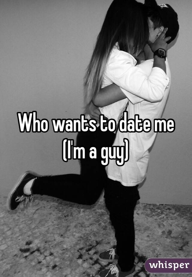 Who wants to date me (I'm a guy)