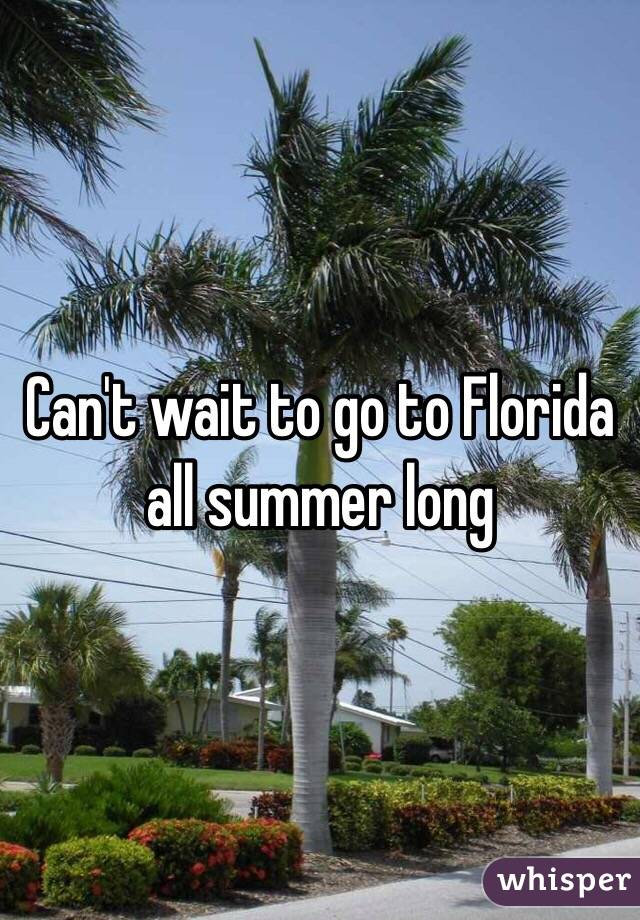 Can't wait to go to Florida all summer long