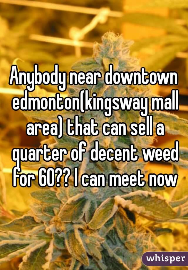 Anybody near downtown edmonton(kingsway mall area) that can sell a quarter of decent weed for 60?? I can meet now