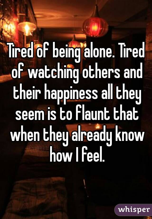 Tired of being alone. Tired of watching others and their happiness all they seem is to flaunt that when they already know how I feel.