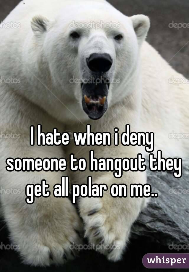 I hate when i deny someone to hangout they get all polar on me..