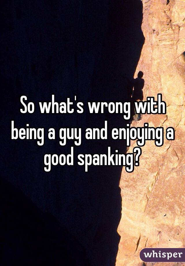 So what's wrong with being a guy and enjoying a good spanking?
