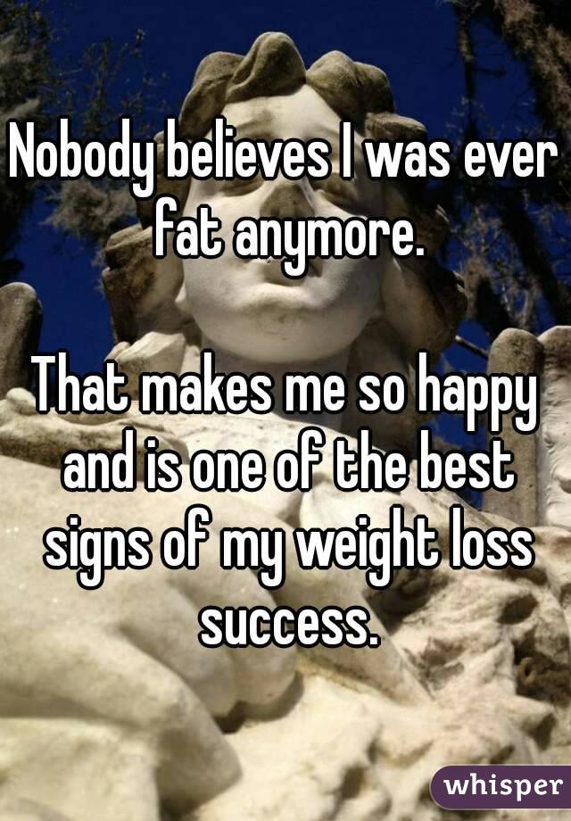 Nobody believes I was ever fat anymore.  That makes me so happy and is one of the best signs of my weight loss success.