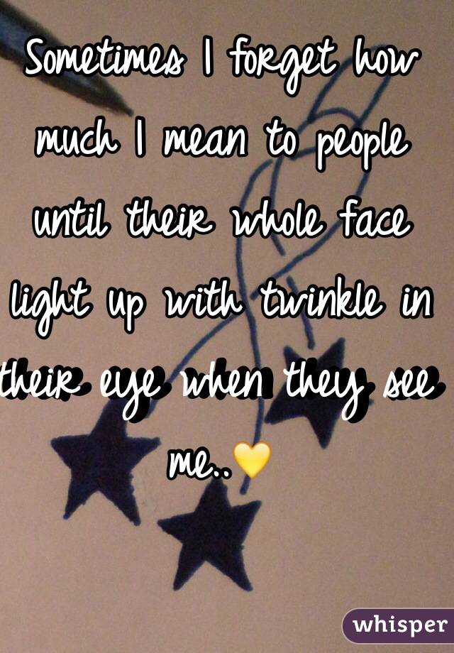 Sometimes I forget how much I mean to people until their whole face light up with twinkle in their eye when they see me..💛