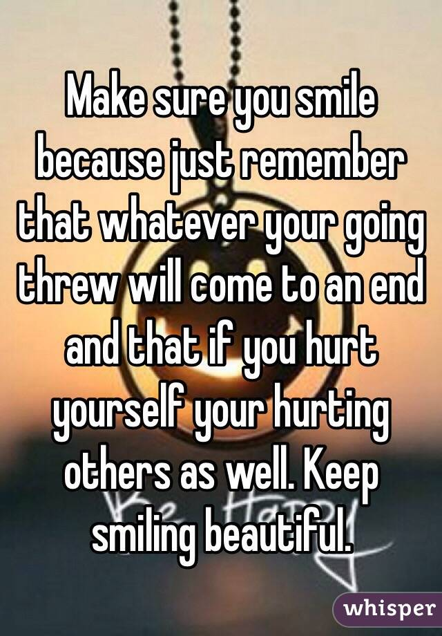 Make sure you smile because just remember that whatever your going threw will come to an end and that if you hurt yourself your hurting others as well. Keep smiling beautiful.