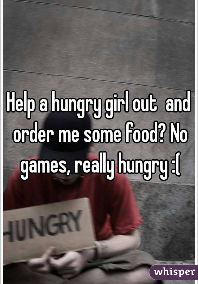 Help a hungry girl out  and order me some food? No games, really hungry :(