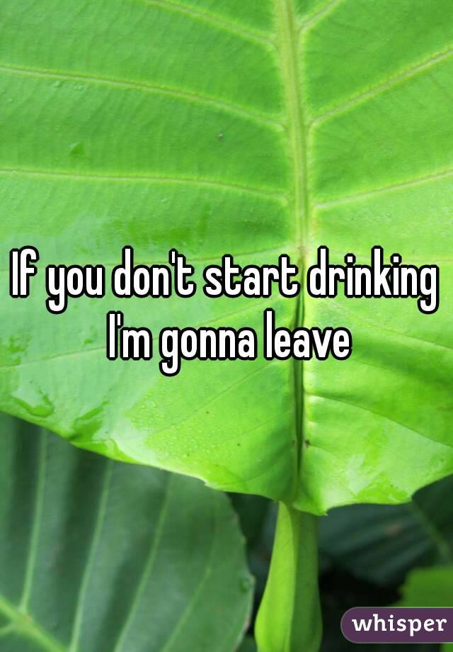 If you don't start drinking I'm gonna leave
