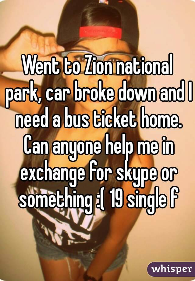 Went to Zion national park, car broke down and I need a bus ticket home. Can anyone help me in exchange for skype or something :( 19 single f