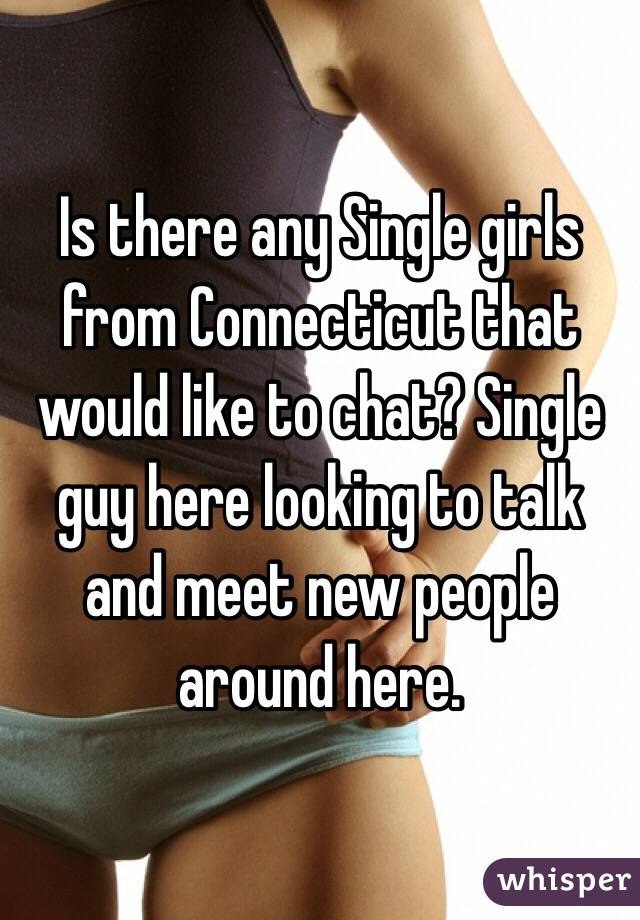 Is there any Single girls from Connecticut that would like to chat? Single guy here looking to talk and meet new people around here.