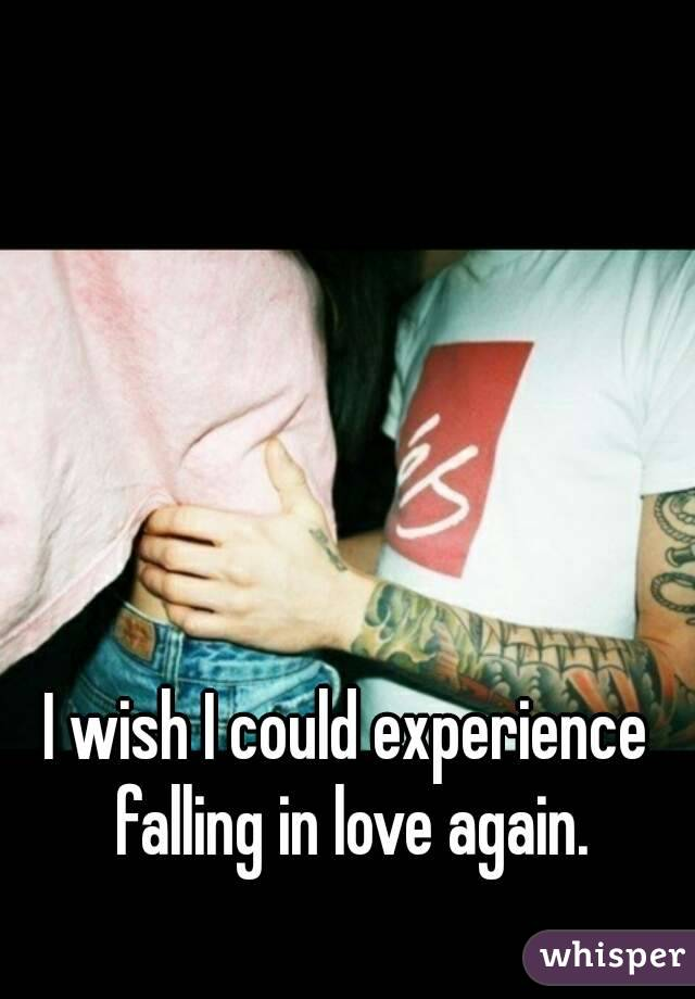 I wish I could experience falling in love again.