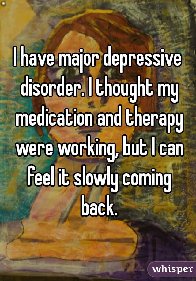 I have major depressive disorder. I thought my medication and therapy were working, but I can feel it slowly coming back.