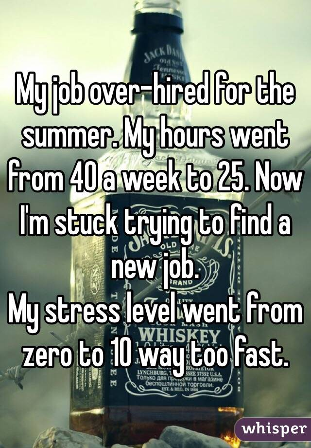 My job over-hired for the summer. My hours went from 40 a week to 25. Now I'm stuck trying to find a new job.  My stress level went from zero to 10 way too fast.