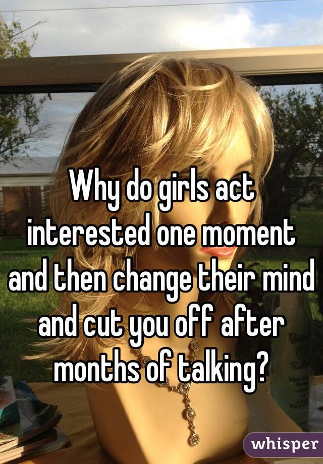 Why do girls act interested one moment and then change their mind and cut you off after months of talking?