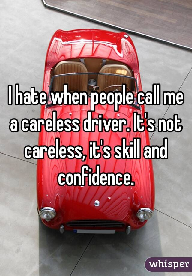 I hate when people call me a careless driver. It's not careless, it's skill and confidence.