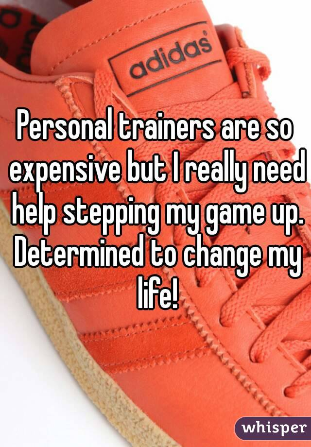 Personal trainers are so expensive but I really need help stepping my game up. Determined to change my life!