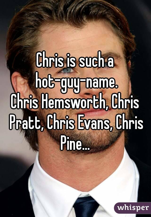 Chris is such a hot-guy-name. Chris Hemsworth, Chris Pratt, Chris Evans, Chris Pine...