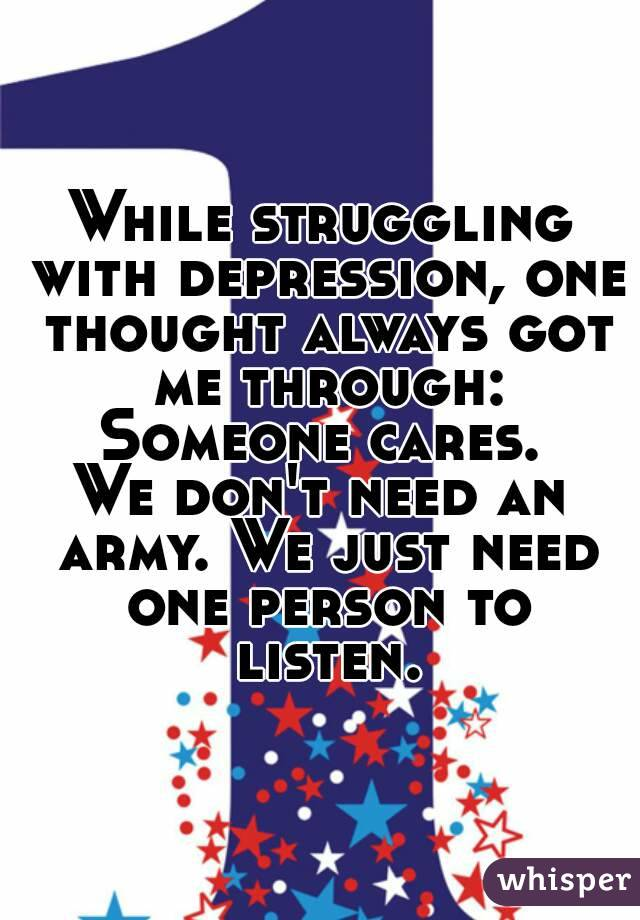 While struggling with depression, one thought always got me through: Someone cares. We don't need an army. We just need one person to listen.