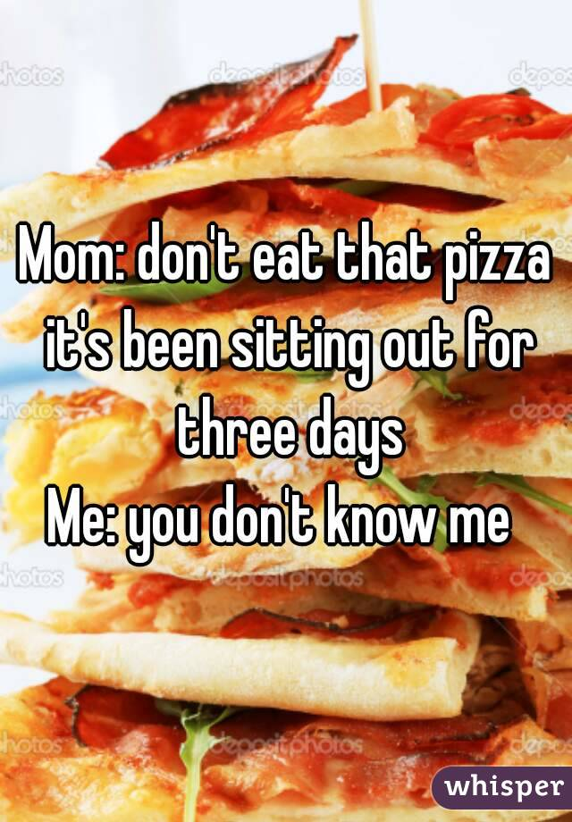 Mom: don't eat that pizza it's been sitting out for three days Me: you don't know me
