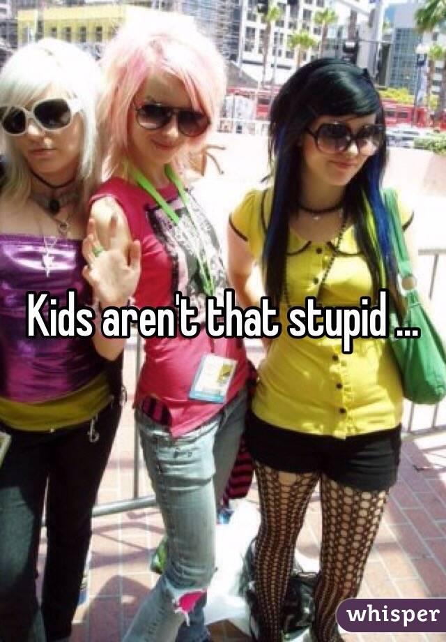 Kids aren't that stupid ...
