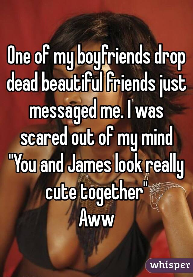 """One of my boyfriends drop dead beautiful friends just messaged me. I was scared out of my mind """"You and James look really cute together"""" Aww"""