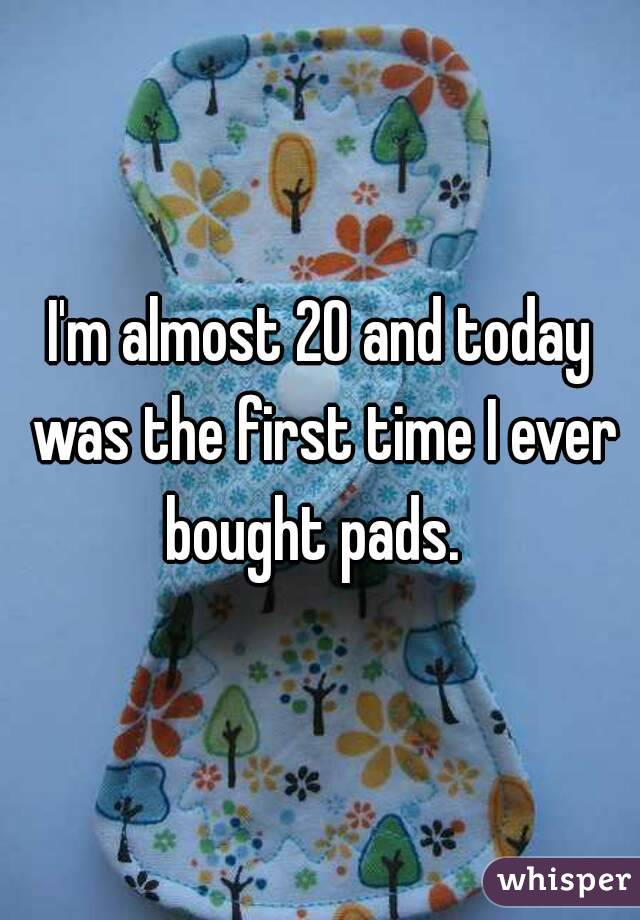 I'm almost 20 and today was the first time I ever bought pads.