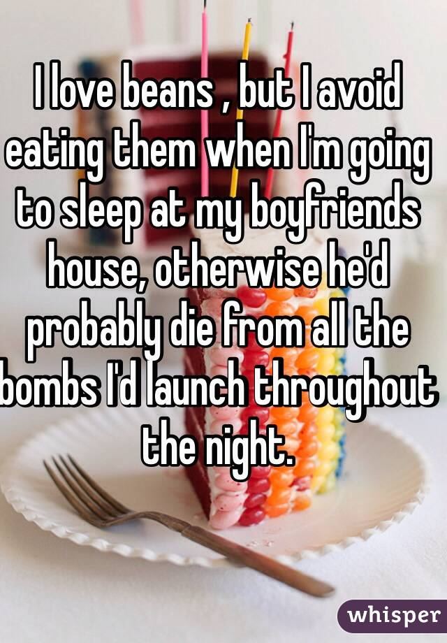I love beans , but I avoid eating them when I'm going to sleep at my boyfriends house, otherwise he'd probably die from all the bombs I'd launch throughout the night.