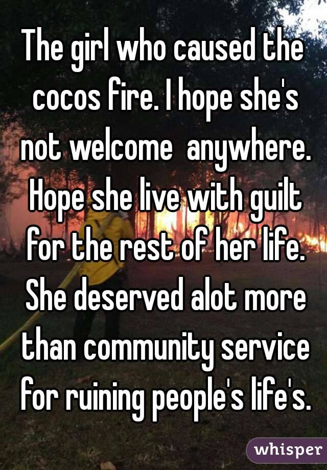 The girl who caused the cocos fire. I hope she's not welcome  anywhere. Hope she live with guilt for the rest of her life. She deserved alot more than community service for ruining people's life's.