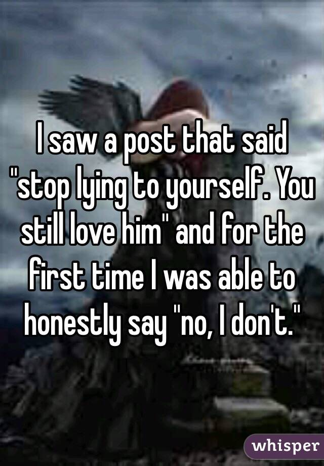 """I saw a post that said """"stop lying to yourself. You still love him"""" and for the first time I was able to honestly say """"no, I don't."""""""