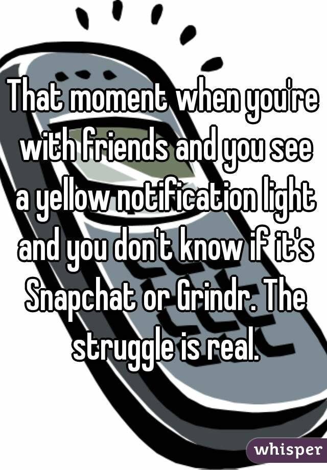 That moment when you're with friends and you see a yellow notification light and you don't know if it's Snapchat or Grindr. The struggle is real.