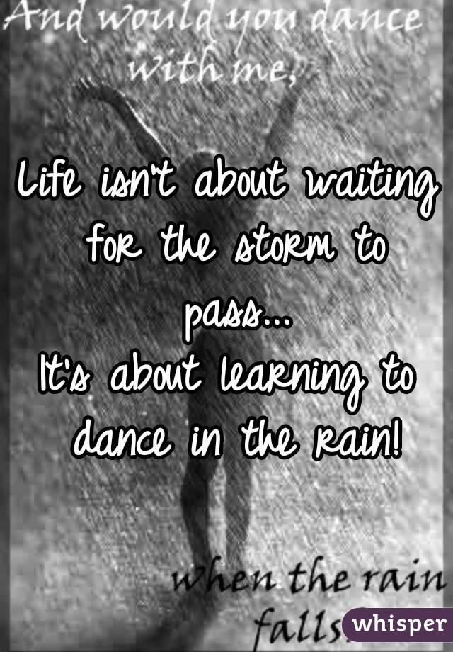 Life isn't about waiting for the storm to pass... It's about learning to dance in the rain!
