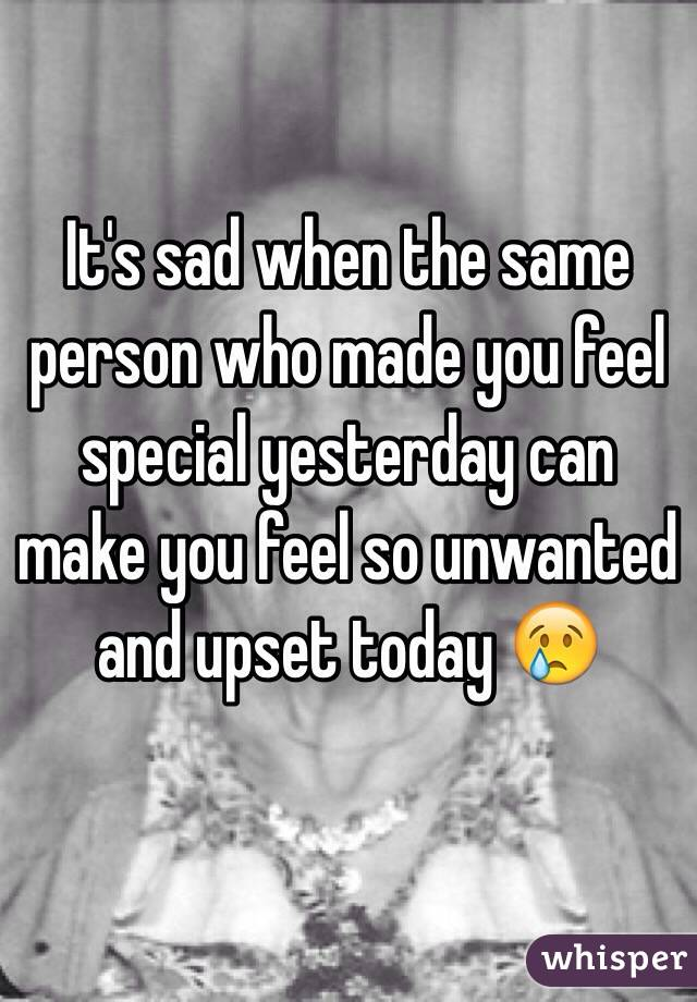 It's sad when the same person who made you feel special yesterday can make you feel so unwanted and upset today 😢