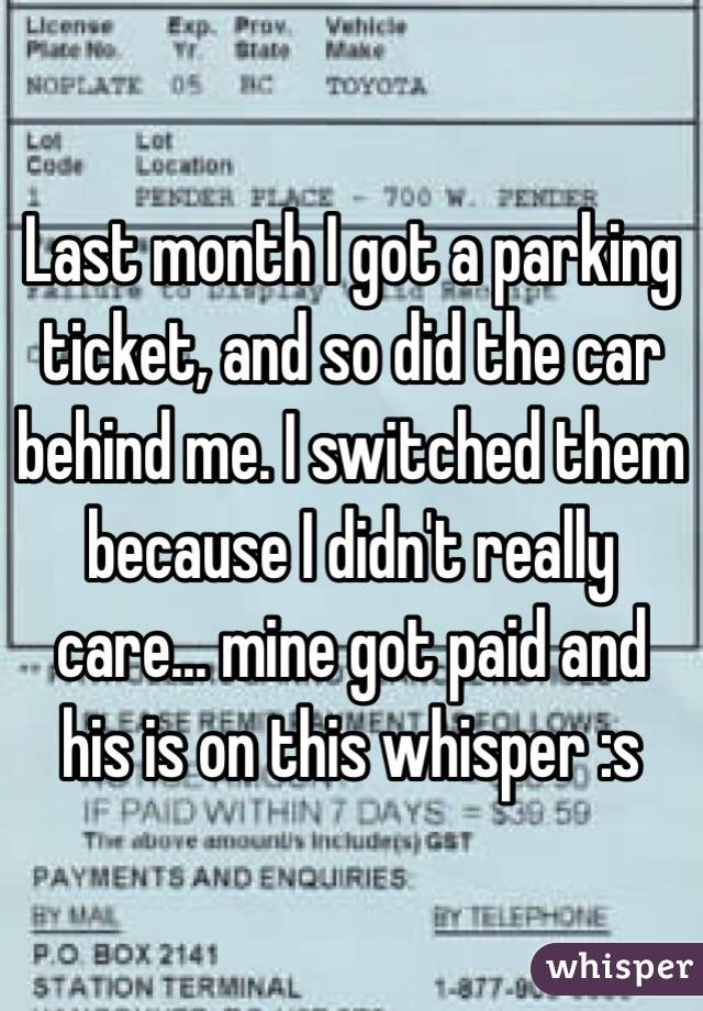 Last month I got a parking ticket, and so did the car behind me. I switched them because I didn't really care... mine got paid and his is on this whisper :s