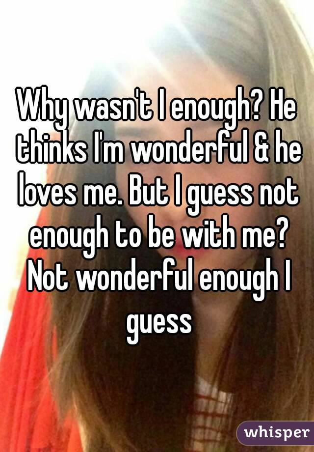Why wasn't I enough? He thinks I'm wonderful & he loves me. But I guess not enough to be with me? Not wonderful enough I guess