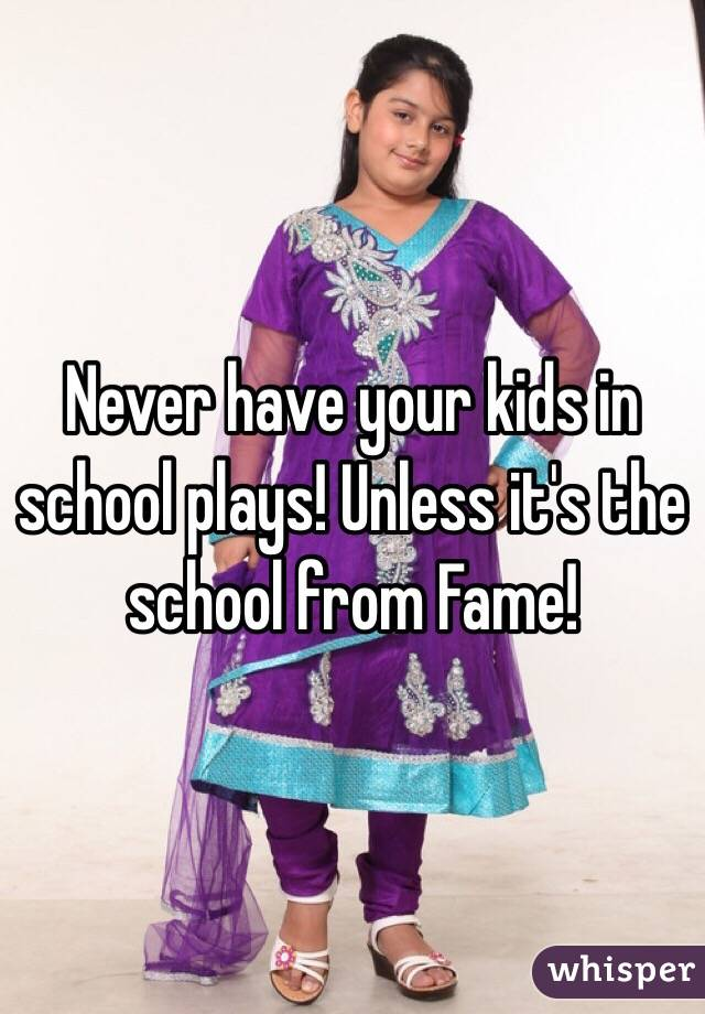 Never have your kids in school plays! Unless it's the school from Fame!