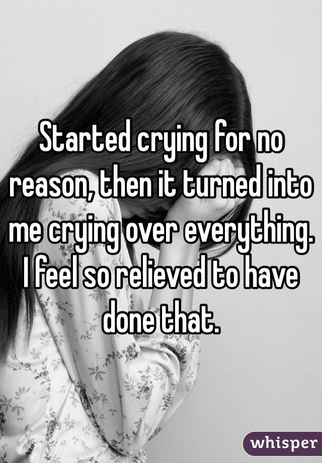 Started crying for no reason, then it turned into me crying over everything. I feel so relieved to have done that.