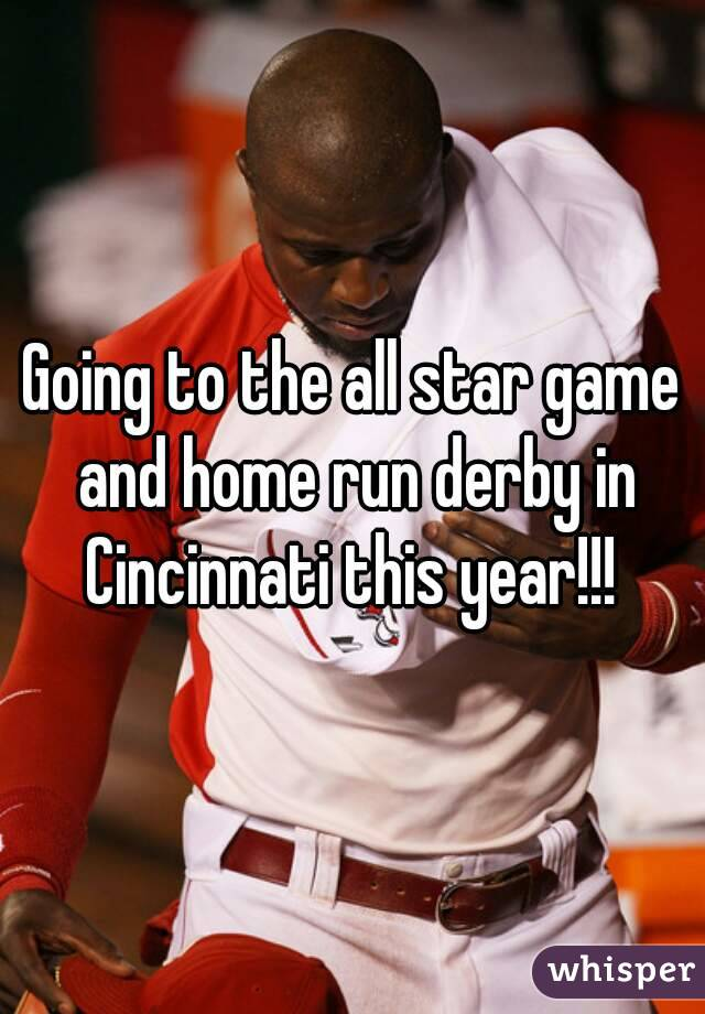 Going to the all star game and home run derby in Cincinnati this year!!!