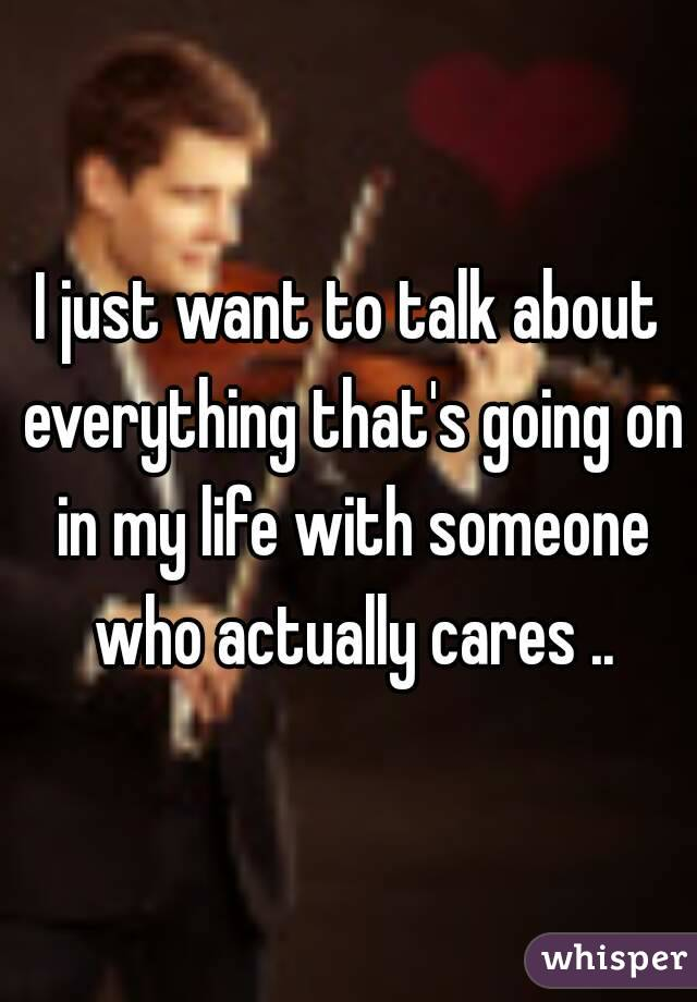 I just want to talk about everything that's going on in my life with someone who actually cares ..