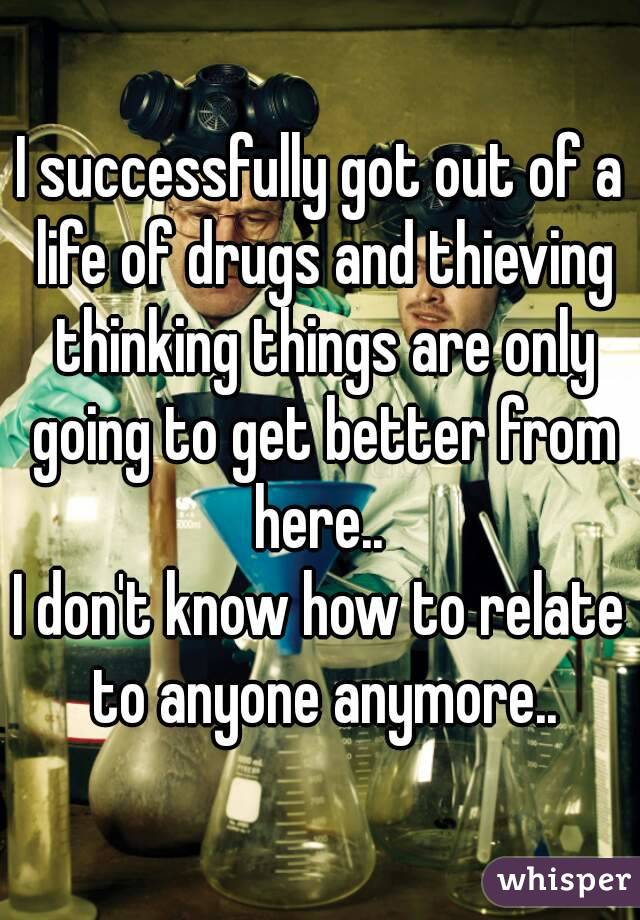 I successfully got out of a life of drugs and thieving thinking things are only going to get better from here..  I don't know how to relate to anyone anymore..