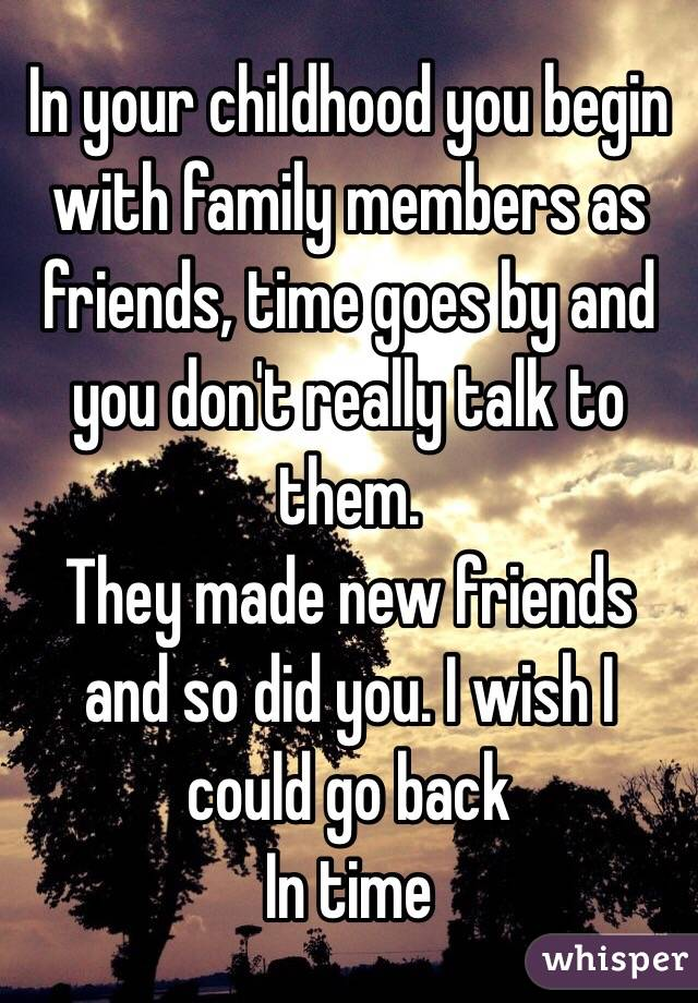 In your childhood you begin with family members as friends, time goes by and you don't really talk to them. They made new friends and so did you. I wish I could go back In time