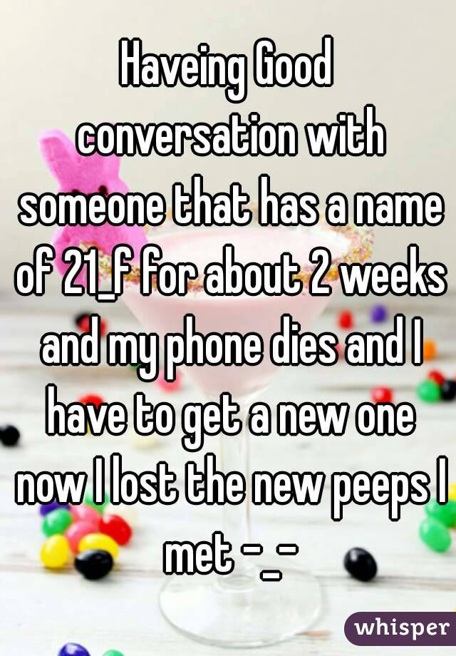 Haveing Good conversation with someone that has a name of 21_f for about 2 weeks and my phone dies and I have to get a new one now I lost the new peeps I met -_-