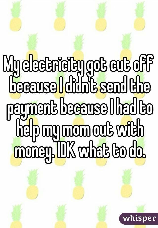 My electricity got cut off because I didn't send the payment because I had to help my mom out with money. IDK what to do.